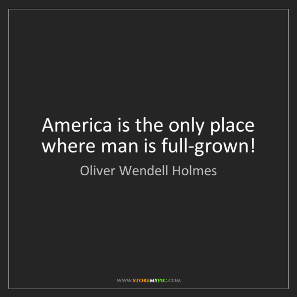 Oliver Wendell Holmes: America is the only place where man is full-grown!