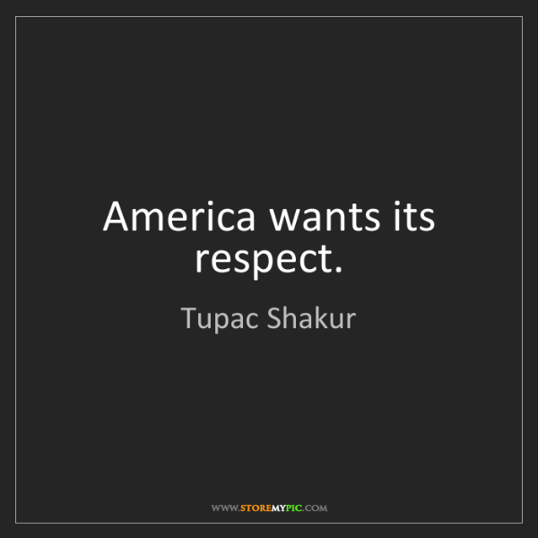 Tupac Shakur: America wants its respect.