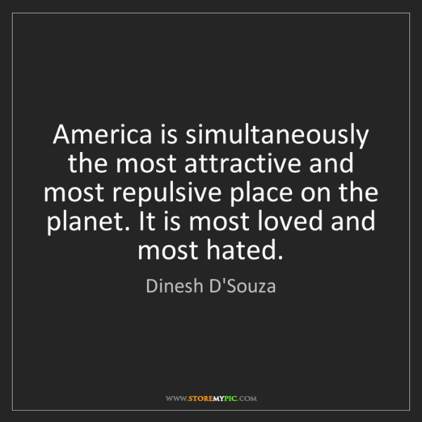 Dinesh D'Souza: America is simultaneously the most attractive and most...