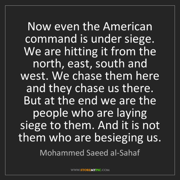 Mohammed Saeed al-Sahaf: Now even the American command is under siege. We are...