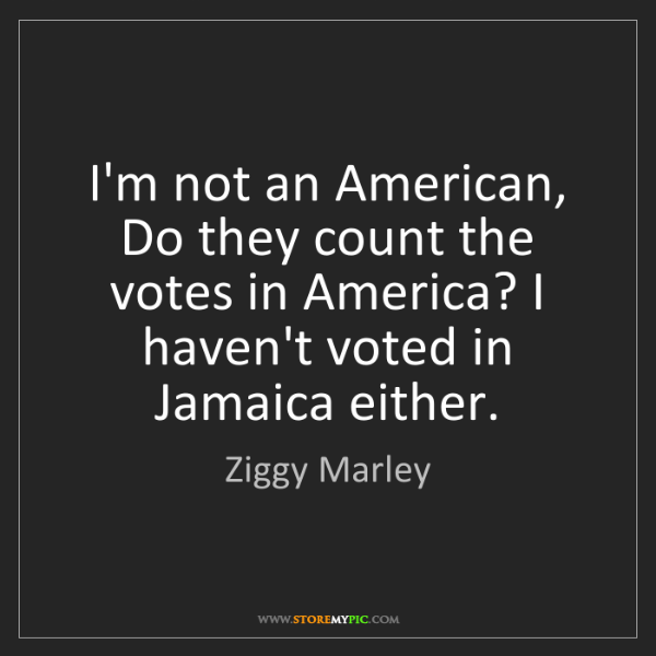 Ziggy Marley: I'm not an American, Do they count the votes in America?...