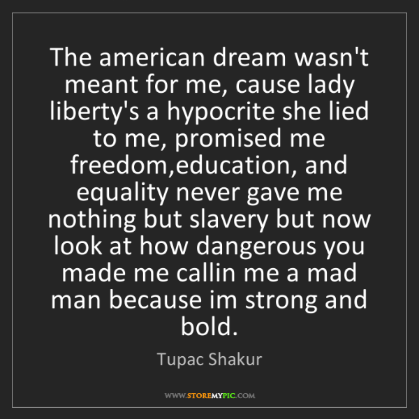 Tupac Shakur: The american dream wasn't meant for me, cause lady liberty's...