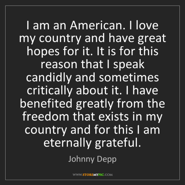 Johnny Depp: I am an American. I love my country and have great hopes...
