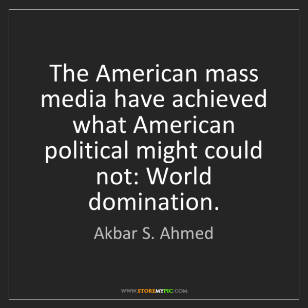 Akbar S. Ahmed: The American mass media have achieved what American political...