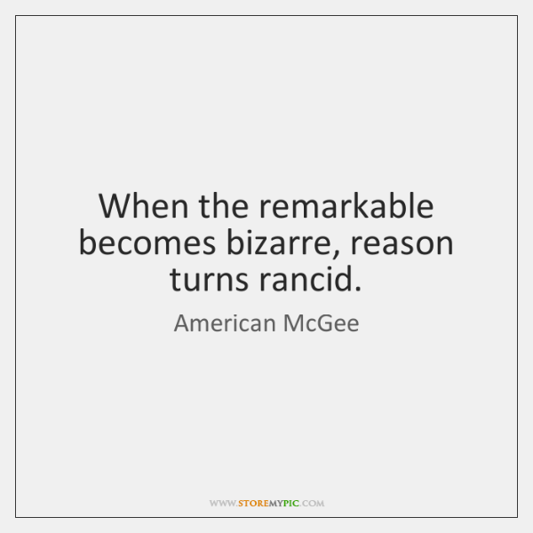 When the remarkable becomes bizarre, reason turns rancid.
