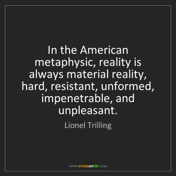Lionel Trilling: In the American metaphysic, reality is always material...