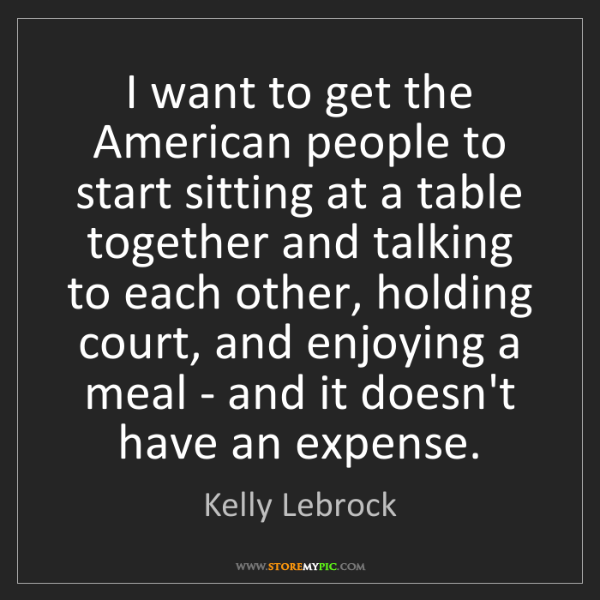 Kelly Lebrock: I want to get the American people to start sitting at...