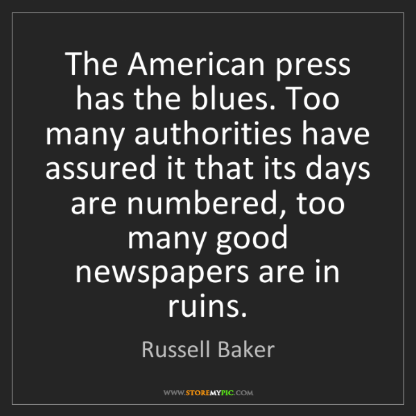 Russell Baker: The American press has the blues. Too many authorities...