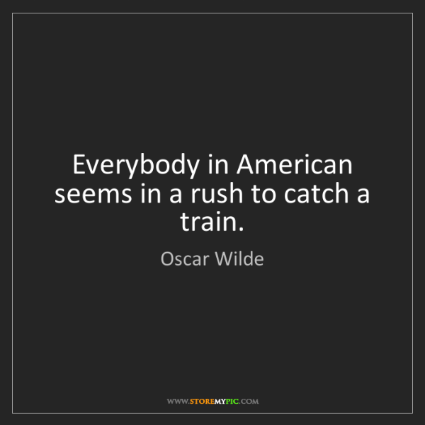 Oscar Wilde: Everybody in American seems in a rush to catch a train.