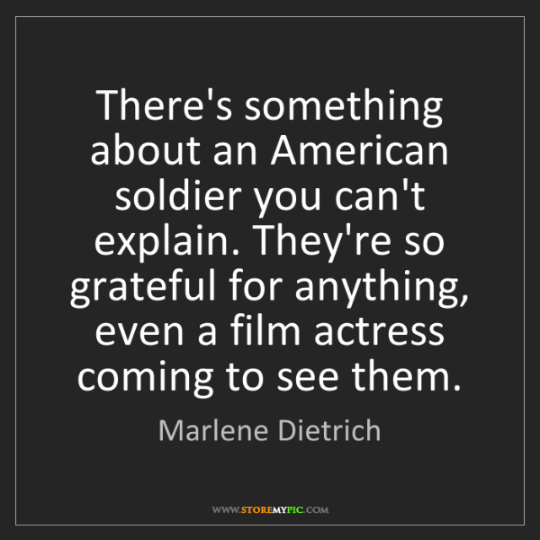 Marlene Dietrich: There's something about an American soldier you can't...