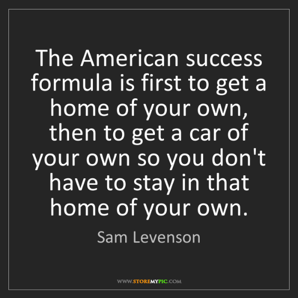 Sam Levenson: The American success formula is first to get a home of...
