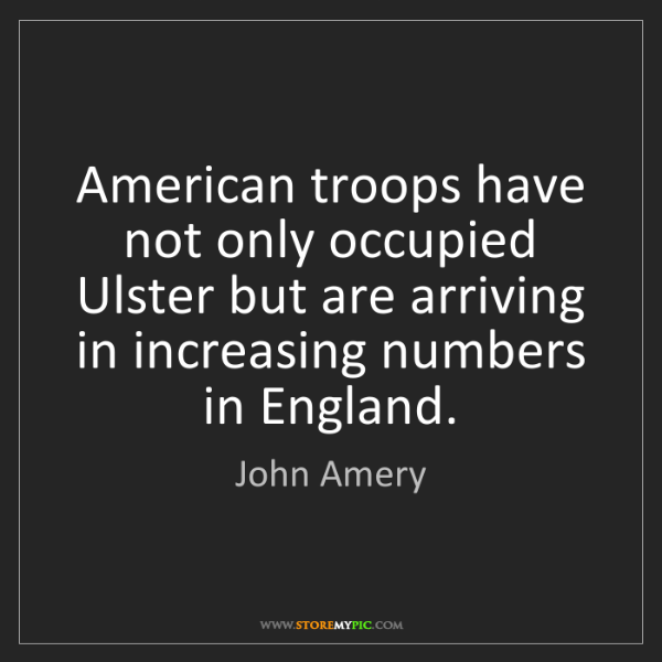 John Amery: American troops have not only occupied Ulster but are...