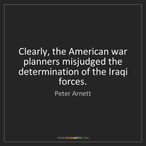 Peter Arnett: Clearly, the American war planners misjudged the determination...