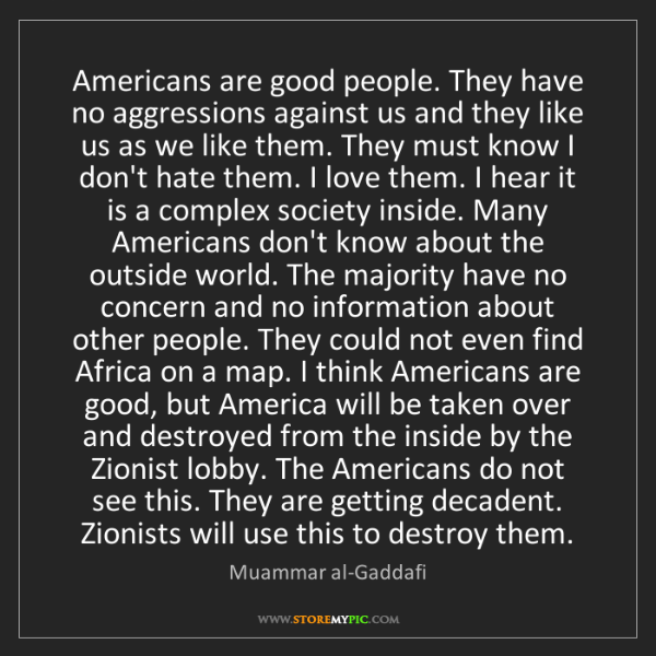 Muammar al-Gaddafi: Americans are good people. They have no aggressions against...