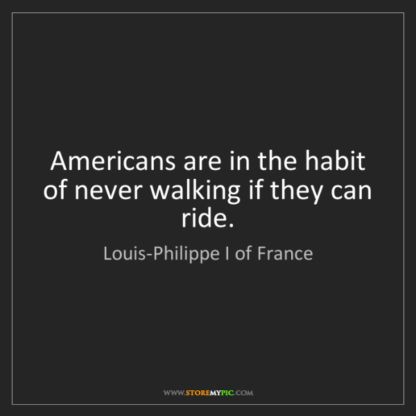 Louis-Philippe I of France: Americans are in the habit of never walking if they can...