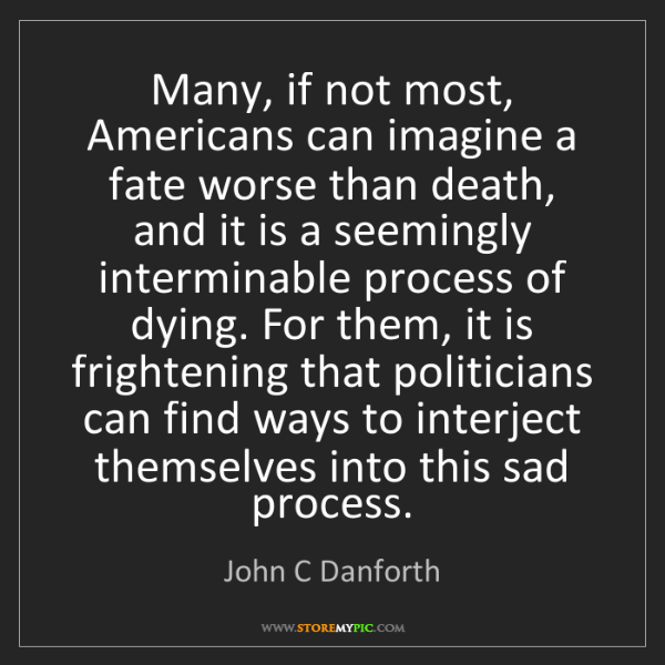 John C Danforth: Many, if not most, Americans can imagine a fate worse...