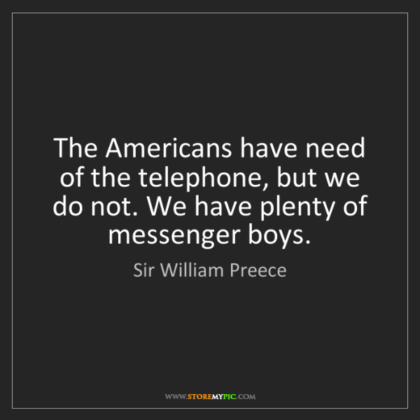 Sir William Preece: The Americans have need of the telephone, but we do not....