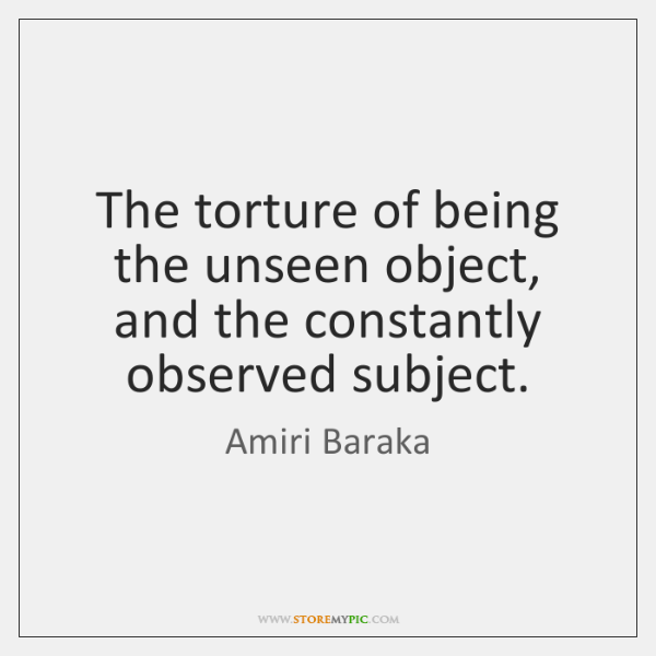 The torture of being the unseen object, and the constantly observed subject.