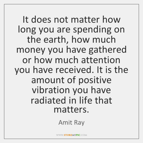 It does not matter how long you are spending on the earth, ...