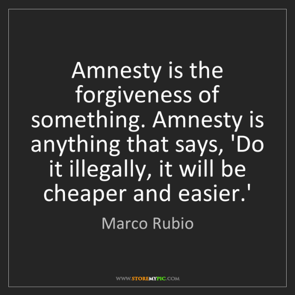 Marco Rubio: Amnesty is the forgiveness of something. Amnesty is anything...