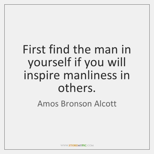First find the man in yourself if you will inspire manliness in ...