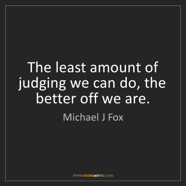 Michael J Fox: The least amount of judging we can do, the better off...