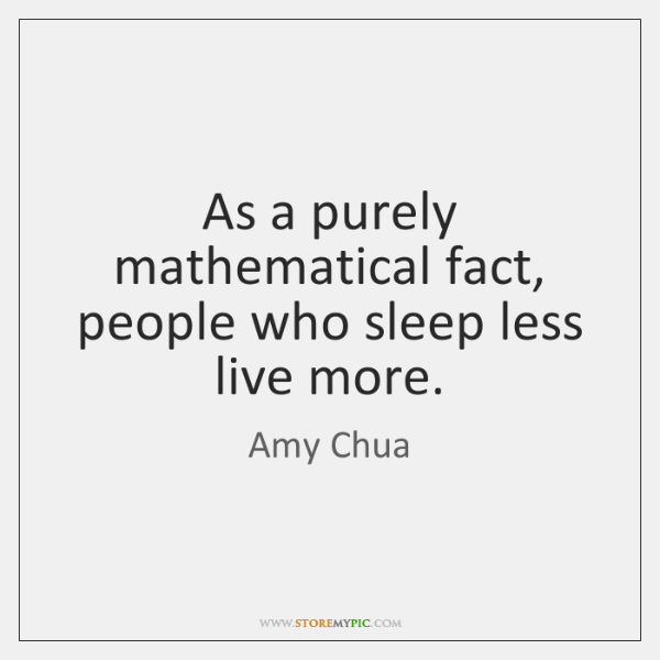 As a purely mathematical fact, people who sleep less live more.