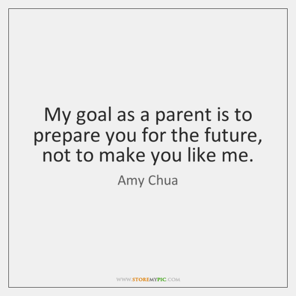My goal as a parent is to prepare you for the future, ...