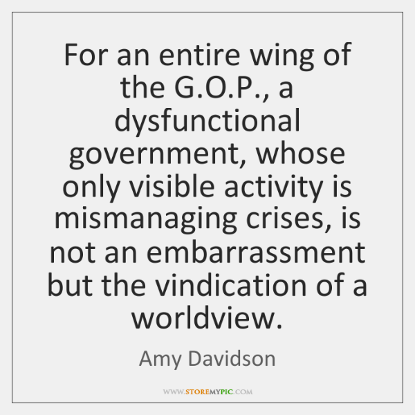 For an entire wing of the G.O.P., a dysfunctional government, ...