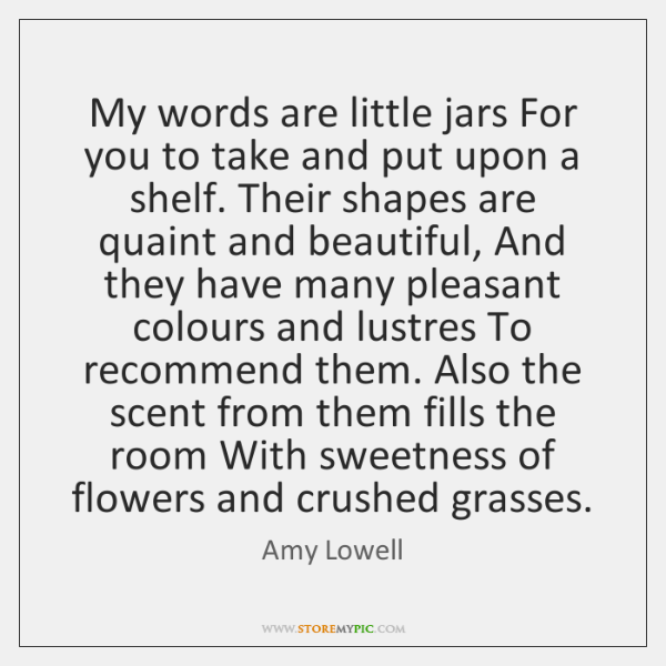 My words are little jars For you to take and put upon ...