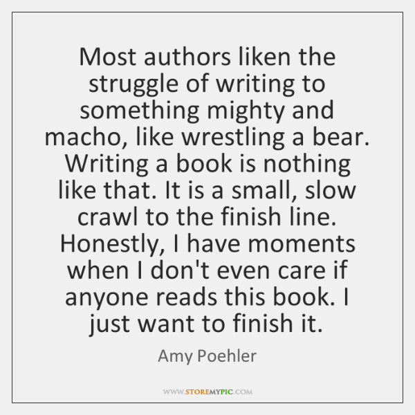 Most authors liken the struggle of writing to something mighty and macho, ...