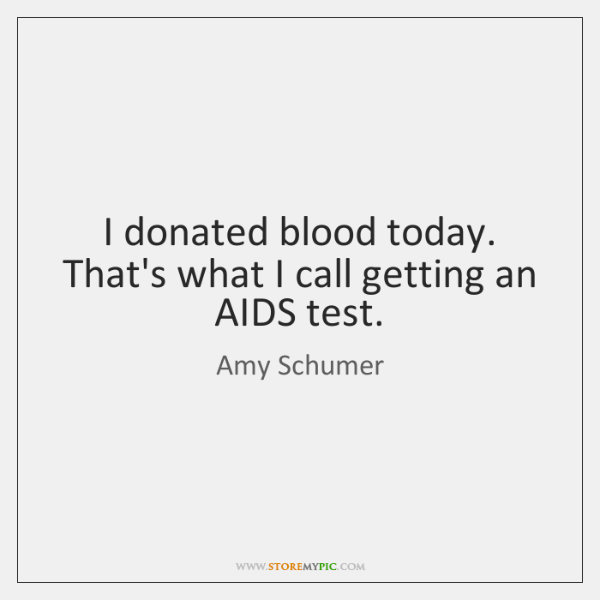 I donated blood today. That's what I call getting an AIDS test.