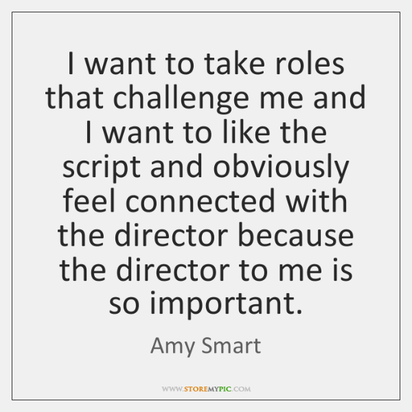 I want to take roles that challenge me and I want to ...