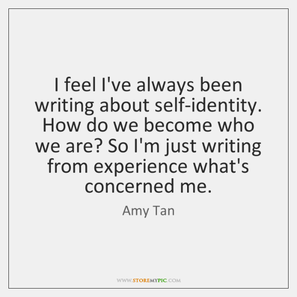 I feel I've always been writing about self-identity. How do we become ...