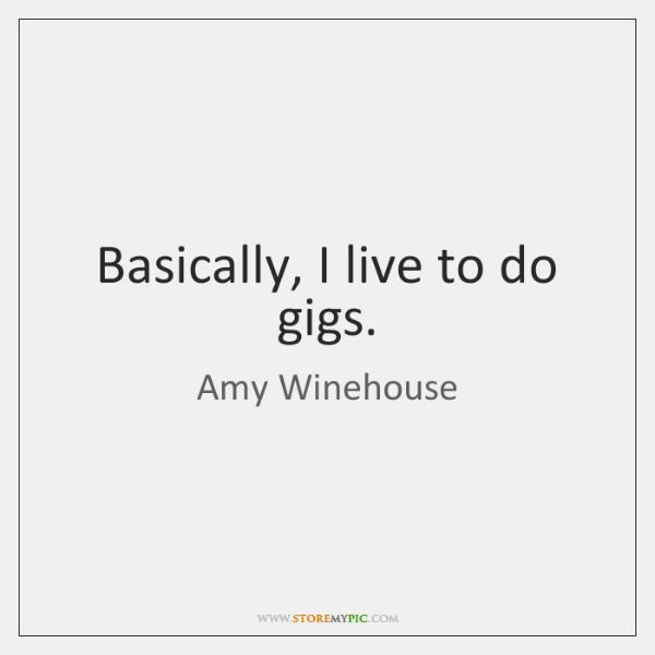 Basically, I live to do gigs.