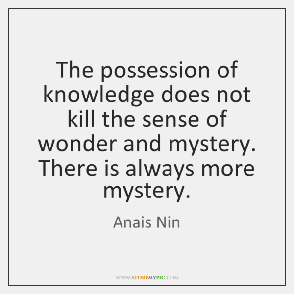 The possession of knowledge does not kill the sense of wonder and ...