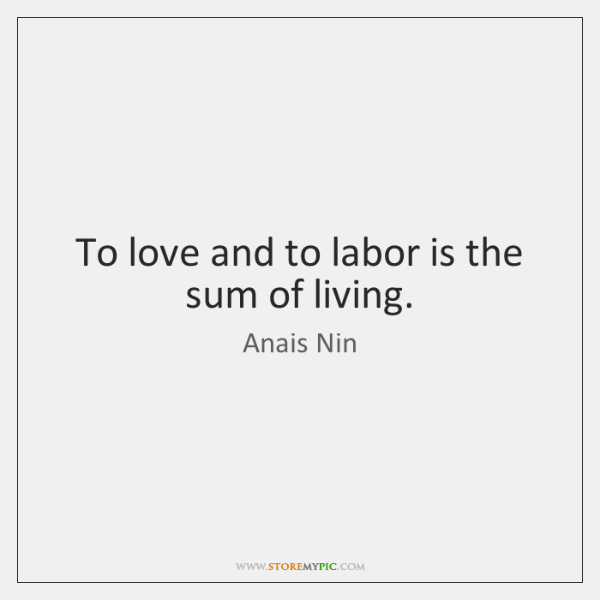 To love and to labor is the sum of living.
