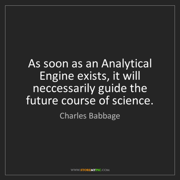 Charles Babbage: As soon as an Analytical Engine exists, it will neccessarily...