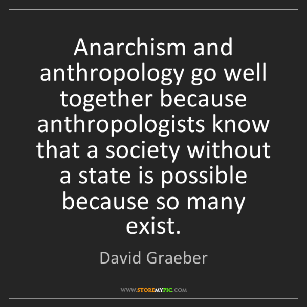 David Graeber: Anarchism and anthropology go well together because anthropologists...