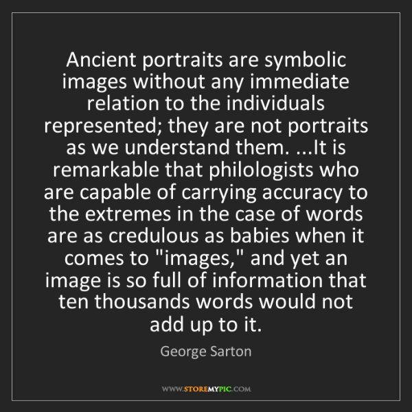George Sarton: Ancient portraits are symbolic images without any immediate...