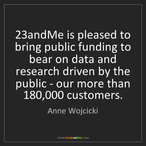 Anne Wojcicki: 23andMe is pleased to bring public funding to bear on...