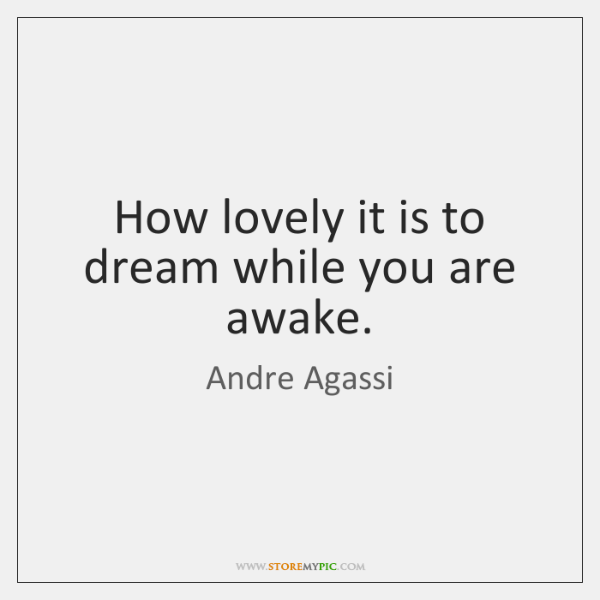 How lovely it is to dream while you are awake.