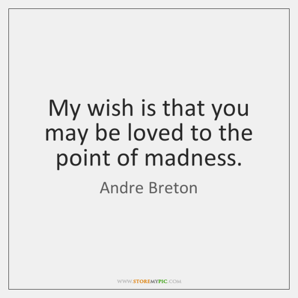 My wish is that you may be loved to the point of ...