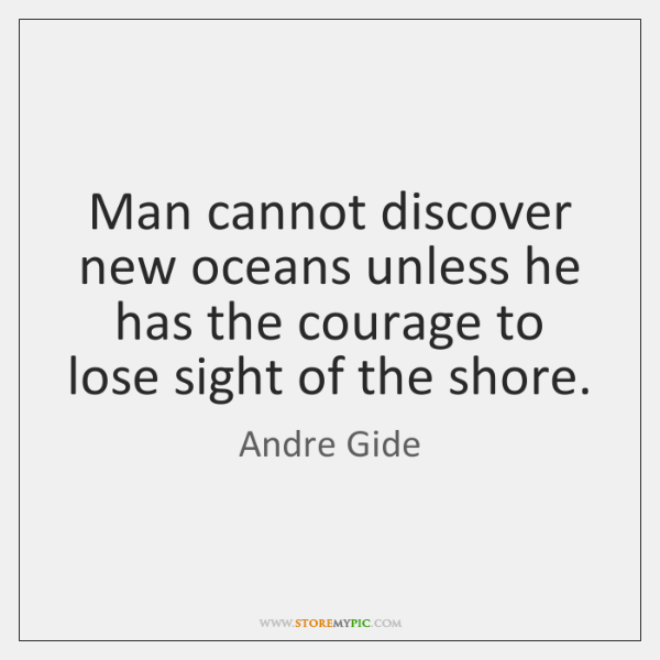 Man cannot discover new oceans unless he has the courage to lose ...