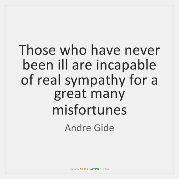 Those who have never been ill are incapable of real sympathy for ...
