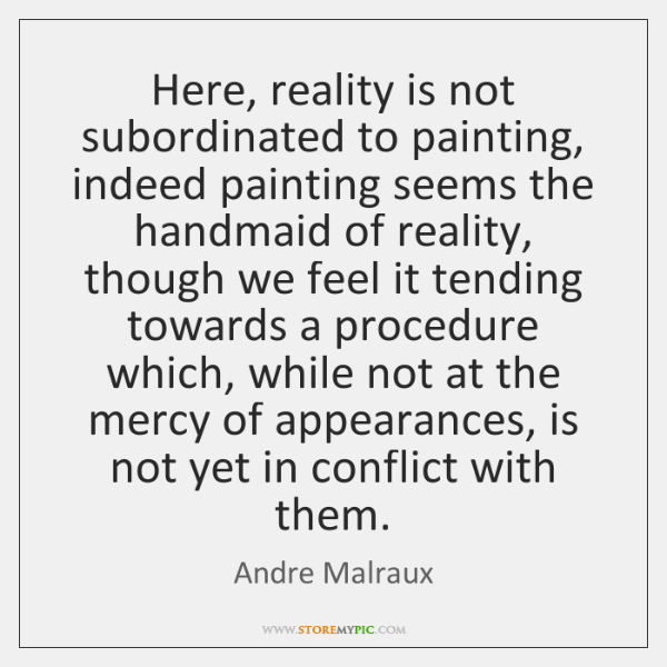 Here, reality is not subordinated to painting, indeed painting seems the handmaid ...