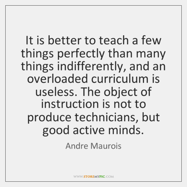 It is better to teach a few things perfectly than many things ...