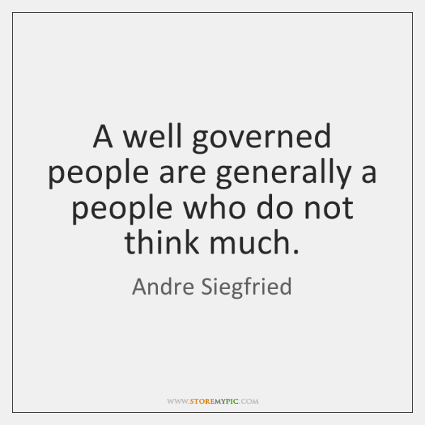 A well governed people are generally a people who do not think ...