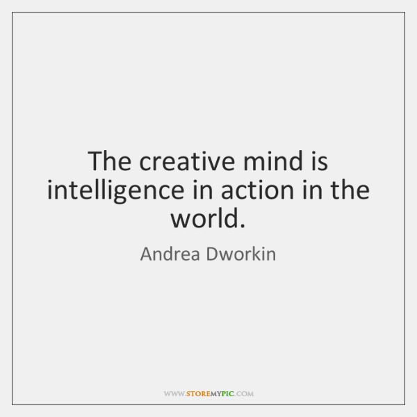 The creative mind is intelligence in action in the world.