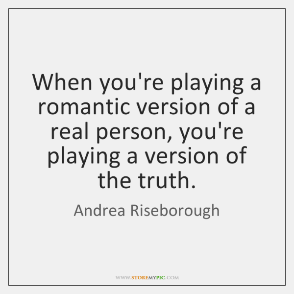 When you're playing a romantic version of a real person, you're playing ...